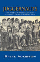 Juggernauts: The Making of a Runner & a Team in the First American Running Boom (Paperback)