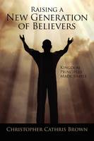 Raising a New Generation of Believers: Kingdom Principles Made Simple (Paperback)
