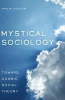 Mystical Sociology: Toward Cosmic Social Theory - After Spirituality 4 (Hardback)