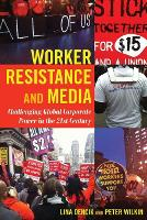 Worker Resistance and Media: Challenging Global Corporate Power in the 21st Century - Global Crises and the Media 18 (Paperback)