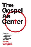 The Gospel as Center: Renewing Our Faith and Reforming Our Ministry Practices - The Gospel Coalition (Hardback)