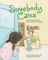 Somebody Cares: A Care Guide for Kids Who Have Experienced Neglect (Hardback)