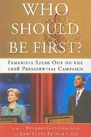 Who Should Be First?: Feminists Speak Out on the 2008 Presidential Campaign (Paperback)