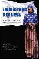 Immigrant Protest: Politics, Aesthetics, and Everyday Dissent - SUNY series, Praxis: Theory in Action (Hardback)