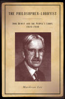 The Philosopher-Lobbyist: John Dewey and the People's Lobby, 1928-1940 (Hardback)