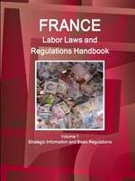 France Labor Laws and Regulations Handbook Volume 1 Strategic Information and Basic Regulations (Paperback)