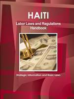 Haiti Labor Laws and Regulations Handbook - Strategic Information and Basic Laws (Paperback)