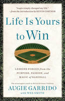 Life Is Yours to Win: Lessons Forged from the Purpose, Passion, and Magic of Baseball (Hardback)