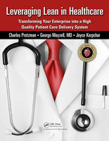Leveraging Lean in Healthcare: Transforming Your Enterprise into a High Quality Patient Care Delivery System (Paperback)