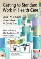 Getting to Standard Work in Health Care: Using TWI to Create a Foundation for Quality Care (Paperback)