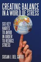 Creating Balance in a World of Stress: Six Key Habits to Avoid in Order to Reduce Stress (Paperback)