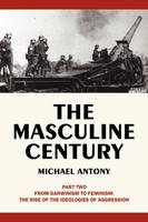 The Masculine Century, Part 2: From Darwinism to Feminism: The Rise of the Ideologies of Aggression (Paperback)