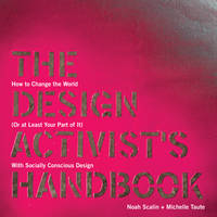 The Design Activist's Handbook: How to Change the World (or at Least Your Part of it) with Socially Conscious Design (Paperback)