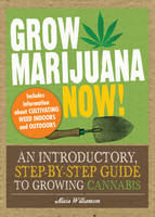 Grow Marijuana Now!: An Introductory, Step-by-Step Guide to Growing Cannabis (Paperback)