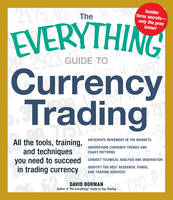 The Everything Guide to Currency Trading: All the Tools, Training, and Techniques You Need to Succeed in Trading Currency - Everything (Paperback)
