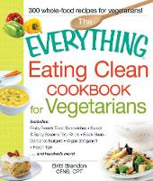 The Everything Eating Clean Cookbook for Vegetarians: Includes Fruity French Toast Sandwiches, Sweet & Spicy Sesame Tofu Strips, Black Bean-Garbanzo Burgers, Vegan Stroganoff, Peach Tart and hundreds more! - Everything (R) (Paperback)