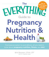 The Everything Guide to Pregnancy Nutrition and Health: From Preconception to Post-Delivery, All You Need to Know About Pregnancy Nutrition, Fitness, and Diet! (Paperback)