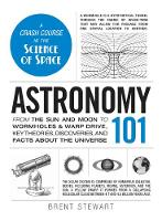 Astronomy 101: From the Sun and Moon to Wormholes and Warp Drive, Key Theories, Discoveries, and Facts about the Universe - Adams 101 (Hardback)