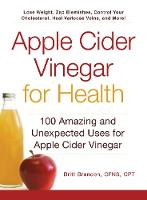 Apple Cider Vinegar For Health: 100 Amazing and Unexpected Uses for Apple Cider Vinegar - For Health (Paperback)