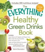 The Everything Healthy Green Drinks Book: Includes Sweet Beets with Apples and Ginger Juice, Melon-Kale Morning Smoothie, Green Nectarine Juice, Sweet and Spicy Spinach Smoothie, Refreshing Raspberry Blend and Hundreds More! (Paperback)