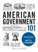 American Government 101: From the Continental Congress to the Iowa Caucus, Everything You Need to Know About US Politics - Adams 101 (Hardback)