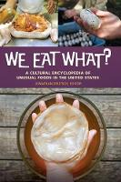 We Eat What?: A Cultural Encyclopedia of Unusual Foods in the United States (Hardback)