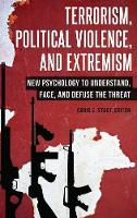 Terrorism, Political Violence, and Extremism: New Psychology to Understand, Face, and Defuse the Threat (Hardback)