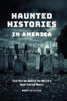 Haunted Histories in America: True Stories behind the Nation's Most Feared Places (Hardback)