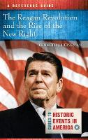The Reagan Revolution and the Rise of the New Right: A Reference Guide - Guides to Historic Events in America (Hardback)