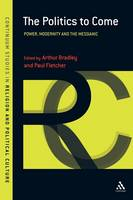 The Politics to Come: Power, Modernity and the Messianic - Continuum Studies in Religion and Political Culture No. 3 (Paperback)