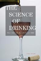 The Science of Drinking: How Alcohol Affects Your Body and Mind (Paperback)