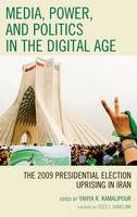 Media, Power, and Politics in the Digital Age: The 2009 Presidential Election Uprising in Iran (Hardback)