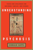 Understanding Psychosis: Issues, Treatments, and Challenges for Sufferers and Their Families (Hardback)
