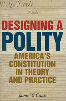 Designing a Polity: America's Constitution in Theory and Practice (Hardback)