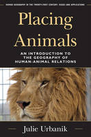 Placing Animals: An Introduction to the Geography of Human-Animal Relations - Human Geography in the Twenty-First Century: Issues and Applications (Hardback)