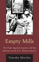 Empty Mills: The Fight Against Imports and the Decline of the U.S. Textile Industry (Hardback)