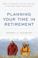Planning Your Time in Retirement: How to Cultivate a Leisure Lifestyle to Suit Your Needs and Interests (Paperback)