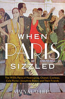 When Paris Sizzled: The 1920s Paris of Hemingway, Chanel, Cocteau, Cole Porter, Josephine Baker, and Their Friends (Hardback)
