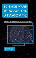 Science Wars through the Stargate: Explorations of Science and Society in Stargate SG-1 - Science Fiction Television (Hardback)
