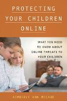 Protecting Your Children Online: What You Need to Know About Online Threats to Your Children (Hardback)