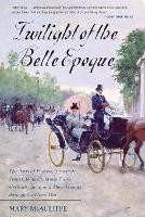 Twilight of the Belle Epoque: The Paris of Picasso, Stravinsky, Proust, Renault, Marie Curie, Gertrude Stein, and Their Friends through the Great War (Paperback)
