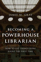 Becoming a Powerhouse Librarian: How to Get Things Done Right the First Time - Medical Library Association Books Series (Paperback)