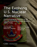 The Evolving U.S. Nuclear Narrative: Communicating the Rationale for the Role and Value of U.S. Nuclear Weapons, 1989 to Today - CSIS Reports (Paperback)