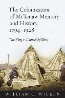 The Colonization of Mi'kmaw Memory and History, 1794-1928: The King v. Gabriel Sylliboy (Paperback)