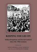 Keeping the Lid on: Urban Eruptions and Social Control since the 19th Century (Hardback)