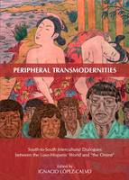"""Peripheral Transmodernities: South-to-South Intercultural Dialogues between the Luso-Hispanic World and """"the Orient"""" (Hardback)"""