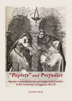 """""""Papists"""" and Prejudice: Popular Anti-Catholicism and Anglo-Irish Conflict in the North East of England, 1845-70 (Hardback)"""