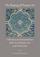 The Shaping of Persian Art: Collections and Interpretations of the Art of Islamic Iran and Central Asia (Hardback)
