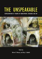 The Unspeakable: Representations of Trauma in Francophone Literature and Art (Hardback)