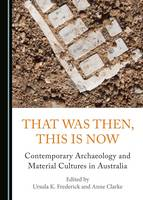 That Was Then, This Is Now: Contemporary Archaeology and Material Cultures in Australia (Hardback)